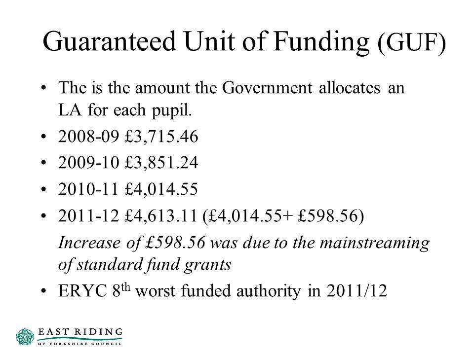 Guaranteed Unit of Funding (GUF) The is the amount the Government allocates an LA for each pupil.