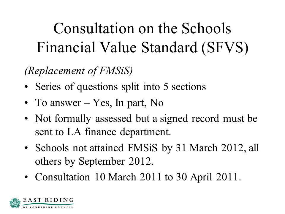 Consultation on the Schools Financial Value Standard (SFVS) (Replacement of FMSiS) Series of questions split into 5 sections To answer – Yes, In part, No Not formally assessed but a signed record must be sent to LA finance department.