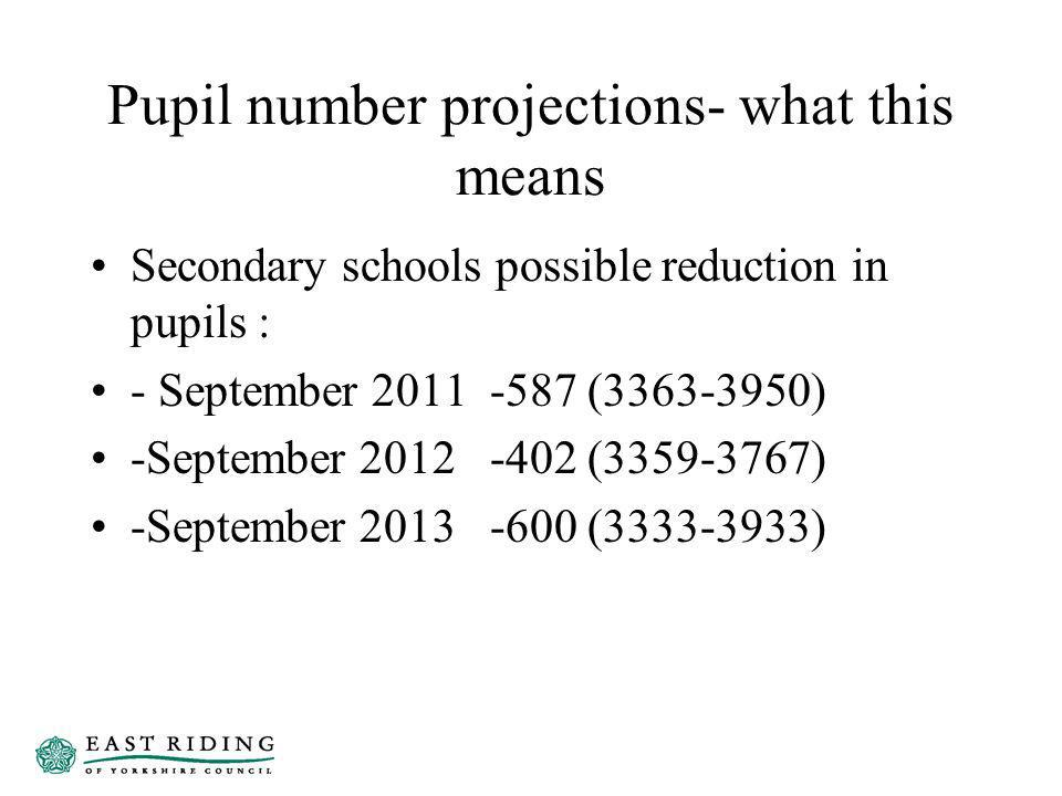 Pupil number projections- what this means Secondary schools possible reduction in pupils : - September 2011 -587 (3363-3950) -September 2012 -402 (3359-3767) -September 2013 -600 (3333-3933)