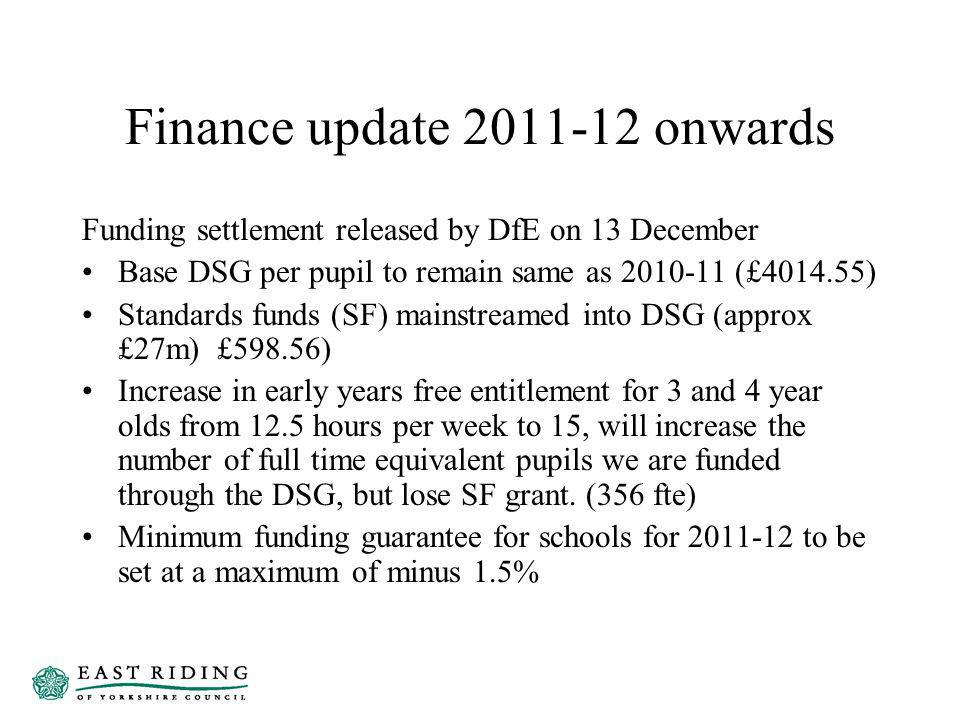 Finance update 2011-12 onwards Funding settlement released by DfE on 13 December Base DSG per pupil to remain same as 2010-11 (£4014.55) Standards funds (SF) mainstreamed into DSG (approx £27m) £598.56) Increase in early years free entitlement for 3 and 4 year olds from 12.5 hours per week to 15, will increase the number of full time equivalent pupils we are funded through the DSG, but lose SF grant.