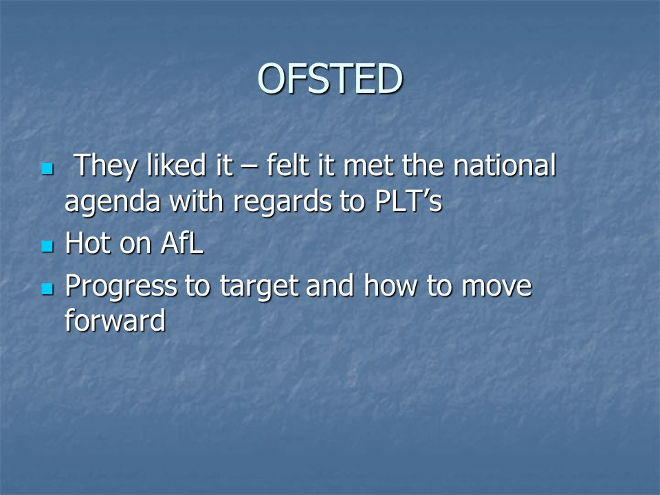 OFSTED They liked it – felt it met the national agenda with regards to PLTs They liked it – felt it met the national agenda with regards to PLTs Hot o