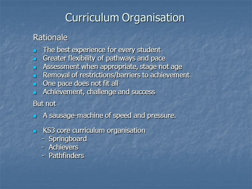Curriculum Organisation Rationale The best experience for every student The best experience for every student Greater flexibility of pathways and pace