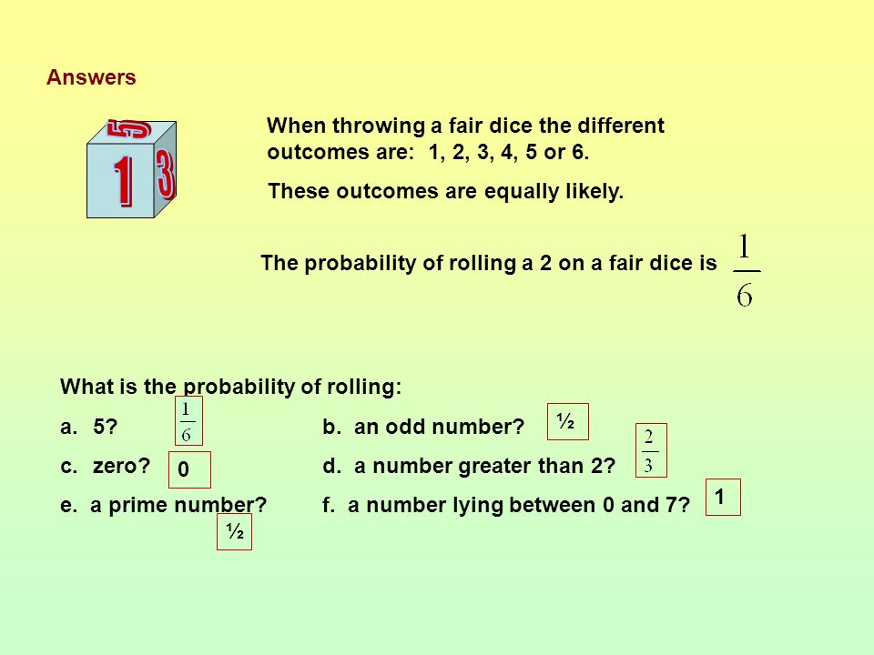 When throwing a fair dice the different outcomes are: 1, 2, 3, 4, 5 or 6.