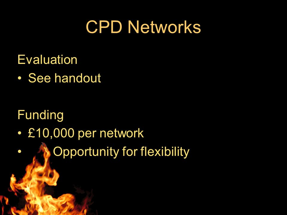 CPD Networks Evaluation See handout Funding £10,000 per network Opportunity for flexibility
