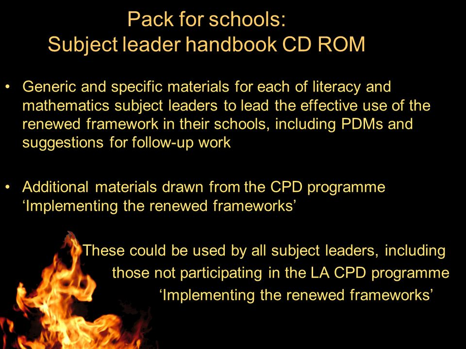 Generic and specific materials for each of literacy and mathematics subject leaders to lead the effective use of the renewed framework in their schools, including PDMs and suggestions for follow-up work Additional materials drawn from the CPD programme Implementing the renewed frameworks These could be used by all subject leaders, including those not participating in the LA CPD programme Implementing the renewed frameworks Pack for schools: Subject leader handbook CD ROM