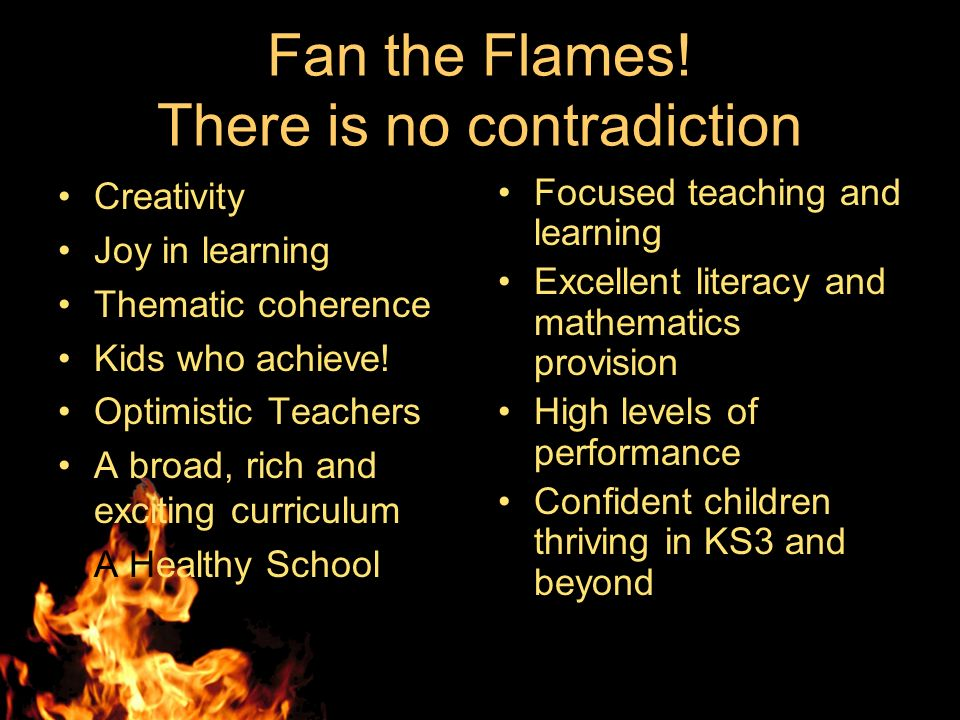 Fan the Flames! There is no contradiction Creativity Joy in learning Thematic coherence Kids who achieve! Optimistic Teachers A broad, rich and exciti