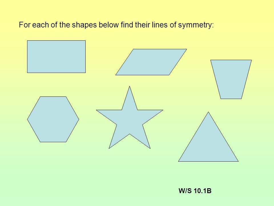 For each of the shapes below find their lines of symmetry: W/S 10.1B