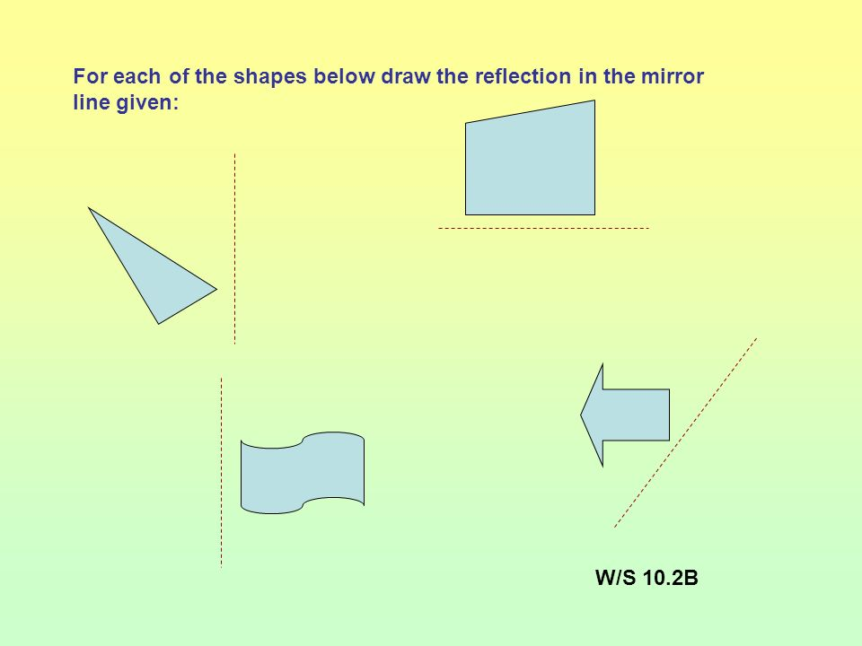 For each of the shapes below draw the reflection in the mirror line given: W/S 10.2B