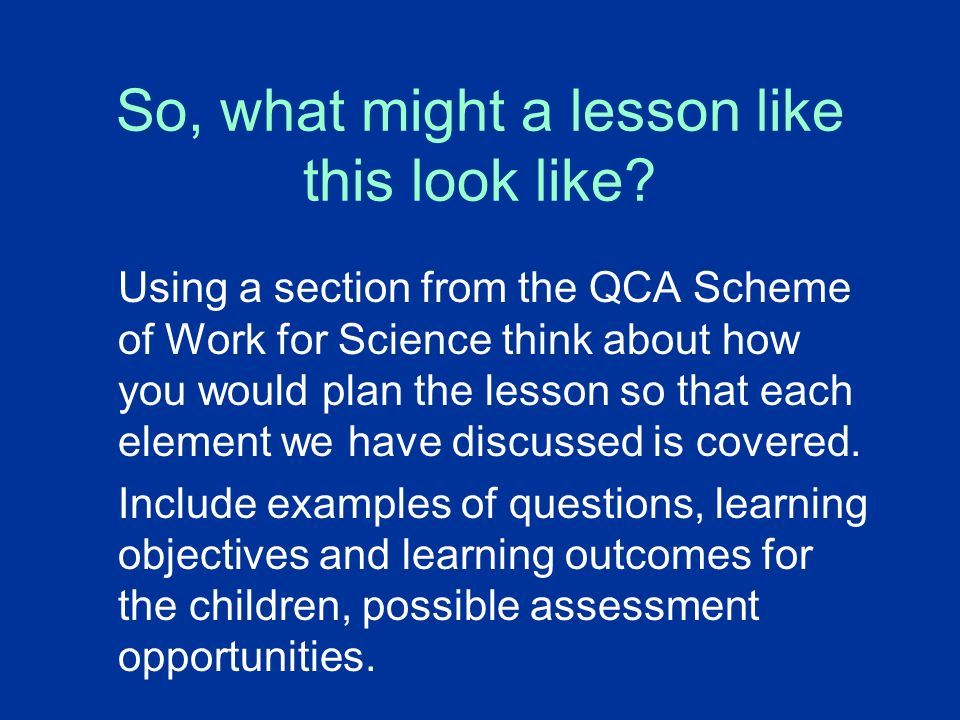 So, what might a lesson like this look like? Using a section from the QCA Scheme of Work for Science think about how you would plan the lesson so that