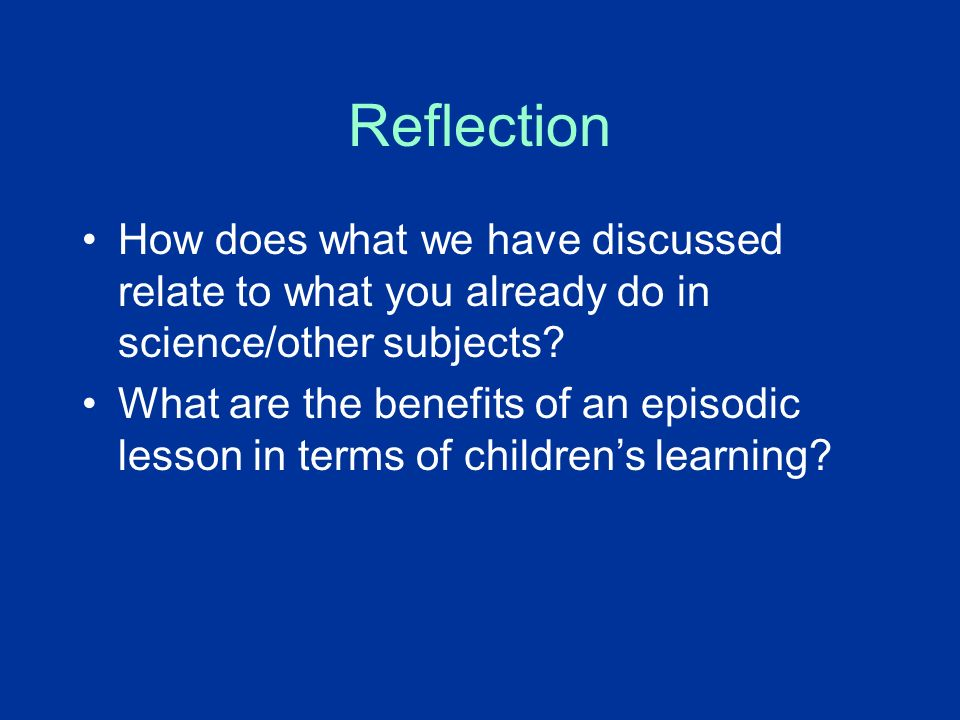 Reflection How does what we have discussed relate to what you already do in science/other subjects.
