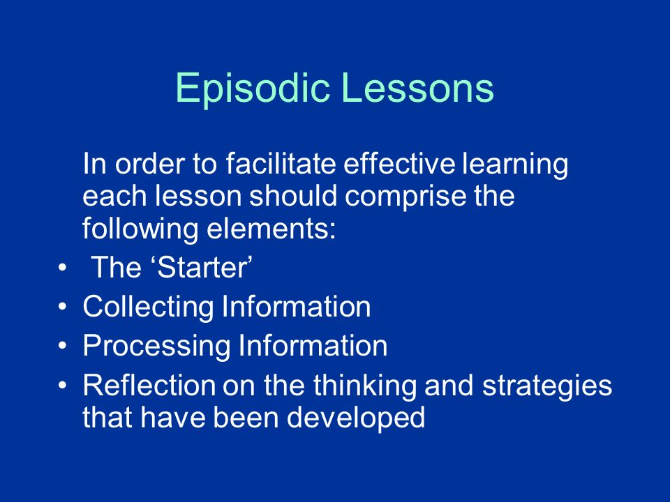 Episodic Lessons In order to facilitate effective learning each lesson should comprise the following elements: The Starter Collecting Information Proc