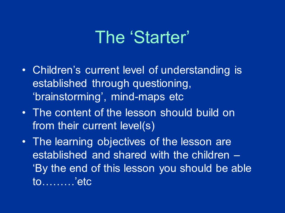 The Starter Childrens current level of understanding is established through questioning, brainstorming, mind-maps etc The content of the lesson should build on from their current level(s) The learning objectives of the lesson are established and shared with the children – By the end of this lesson you should be able to………etc