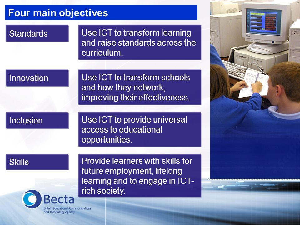 Four main objectives Innovation Use ICT to transform schools and how they network, improving their effectiveness. Skills Provide learners with skills