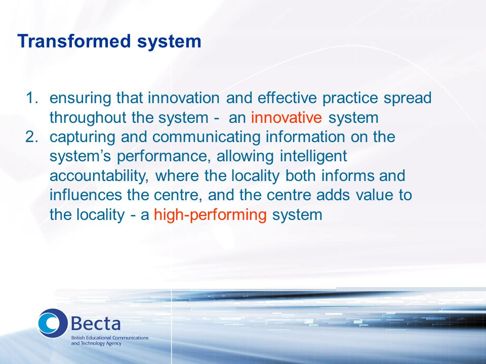 Transformed system 1.ensuring that innovation and effective practice spread throughout the system - an innovative system 2.capturing and communicating