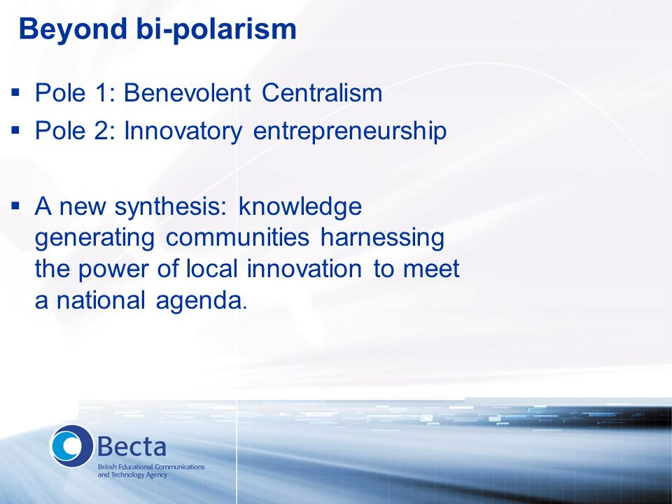Beyond bi-polarism Pole 1: Benevolent Centralism Pole 2: Innovatory entrepreneurship A new synthesis: knowledge generating communities harnessing the