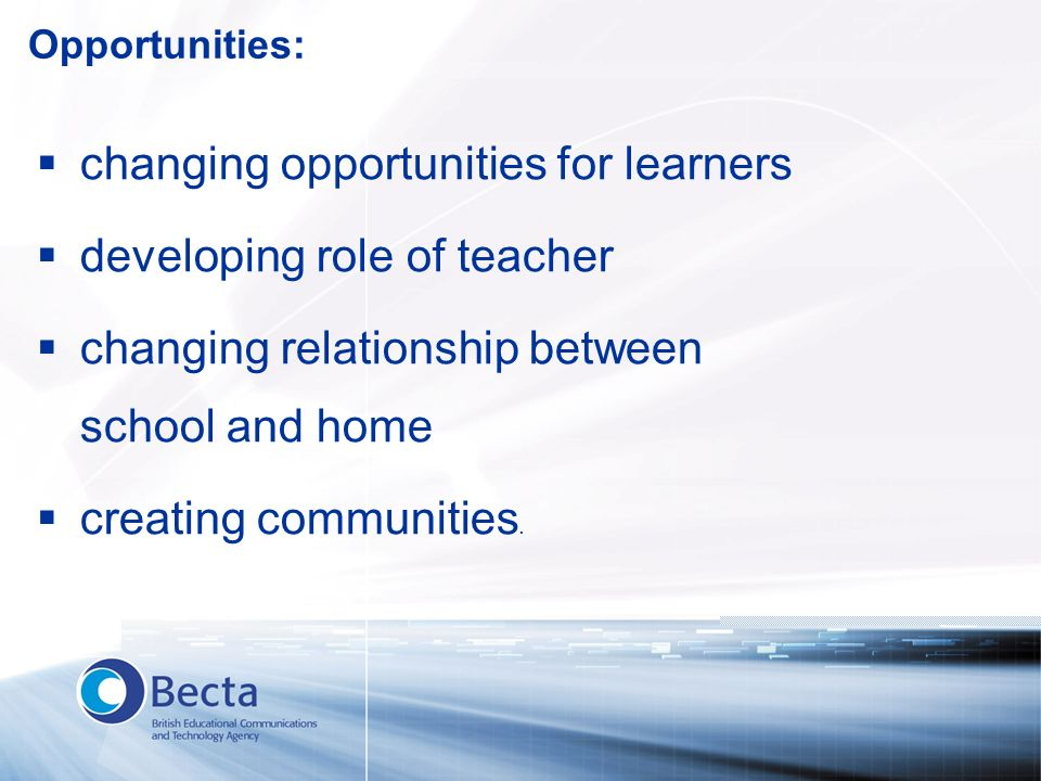 Opportunities: changing opportunities for learners developing role of teacher changing relationship between school and home creating communities.