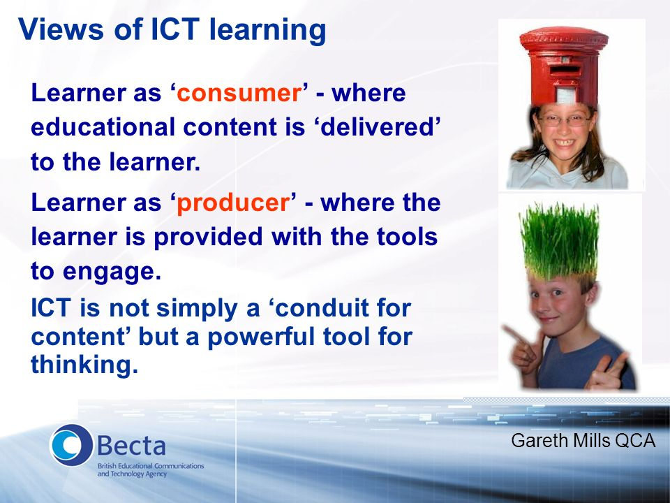 Views of ICT learning Learner as consumer - where educational content is delivered to the learner. Learner as producer - where the learner is provided