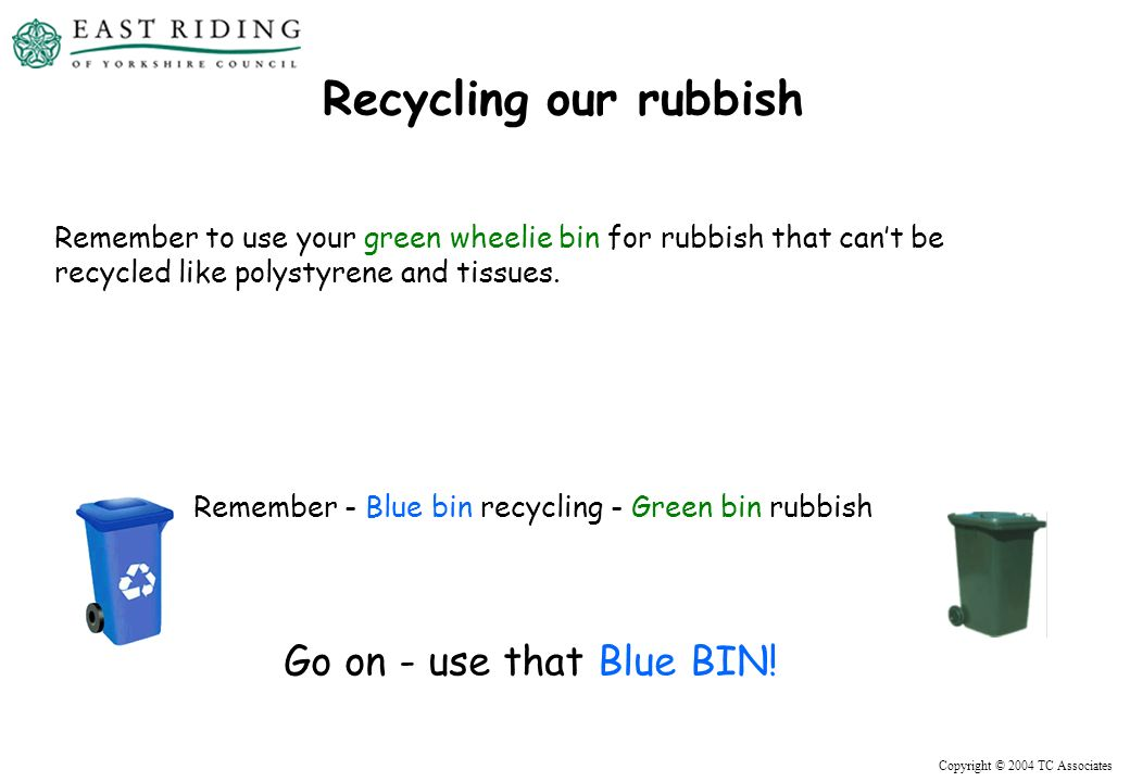 Recycling our rubbish Remember to use your green wheelie bin for rubbish that cant be recycled like polystyrene and tissues.