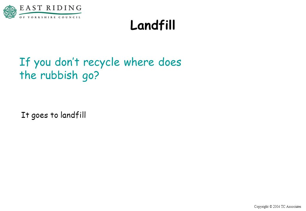 Copyright © 2004 TC Associates Landfill If you dont recycle where does the rubbish go.