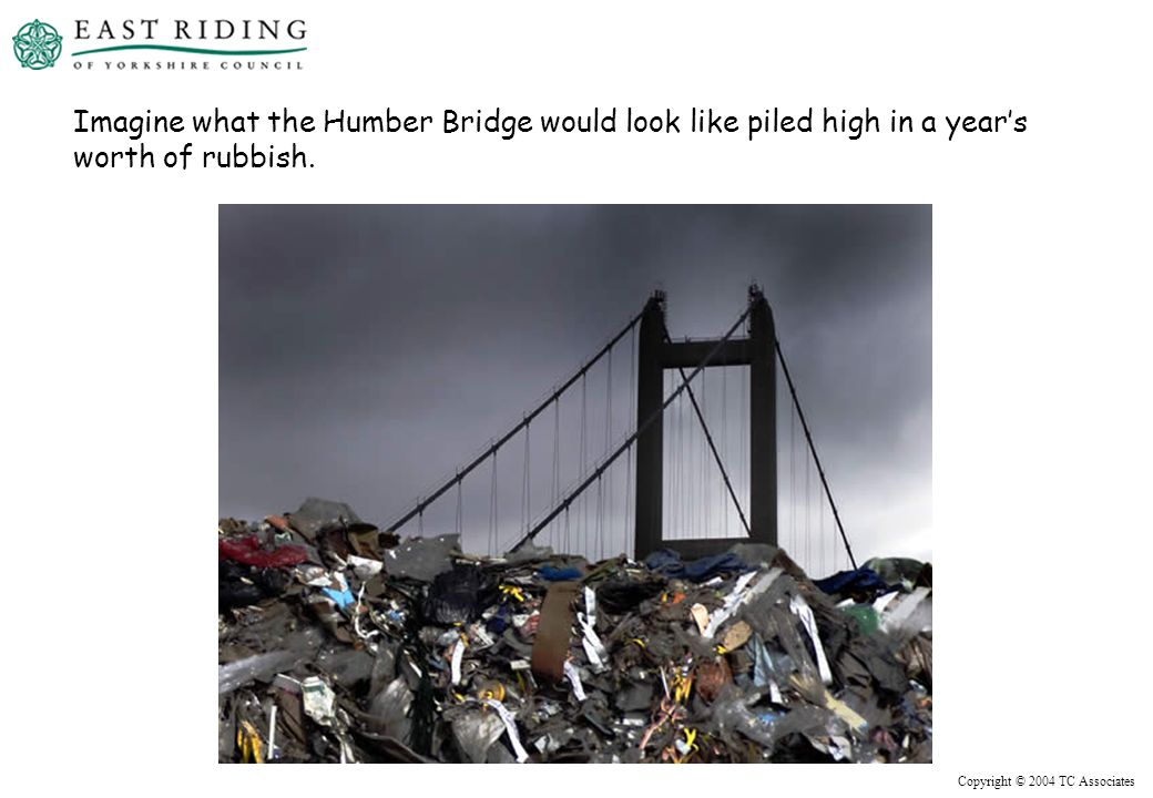 Copyright © 2004 TC Associates Imagine what the Humber Bridge would look like piled high in a years worth of rubbish.