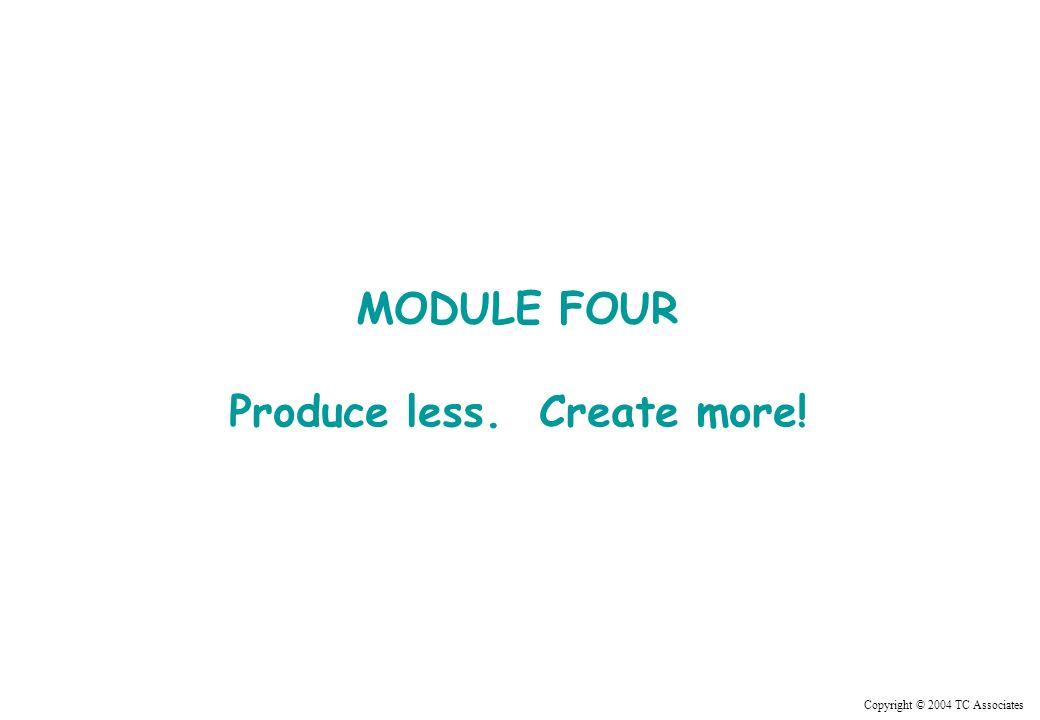 Copyright © 2004 TC Associates MODULE FOUR Produce less. Create more!