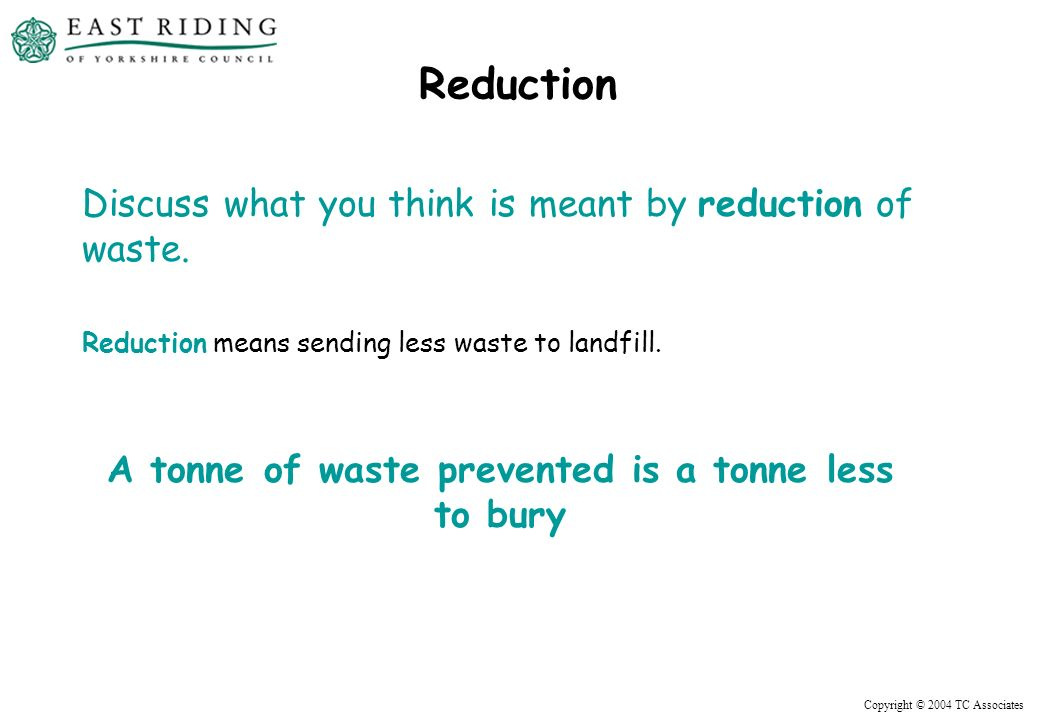 Copyright © 2004 TC Associates Reduction Discuss what you think is meant by reduction of waste.