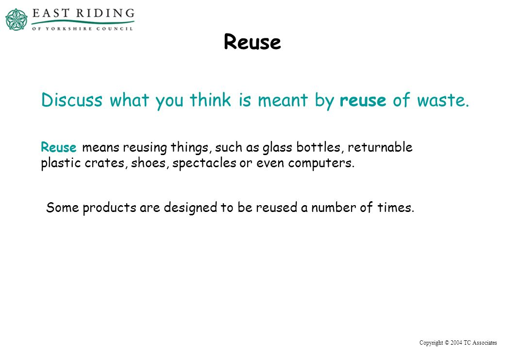 Copyright © 2004 TC Associates Reuse Discuss what you think is meant by reuse of waste.