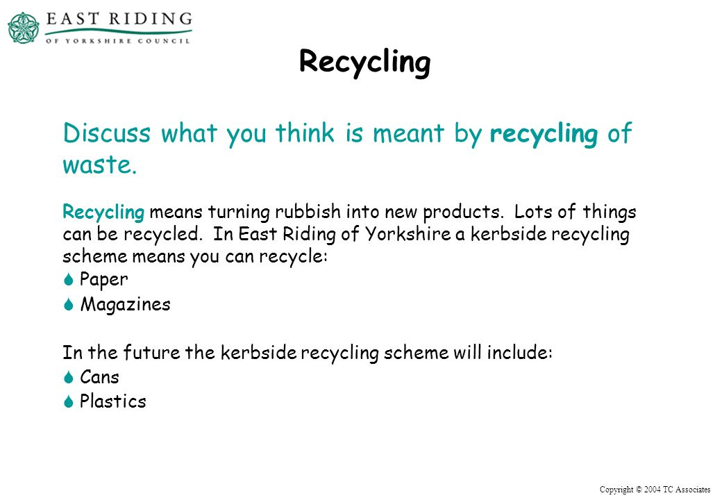 Copyright © 2004 TC Associates Recycling Discuss what you think is meant by recycling of waste.