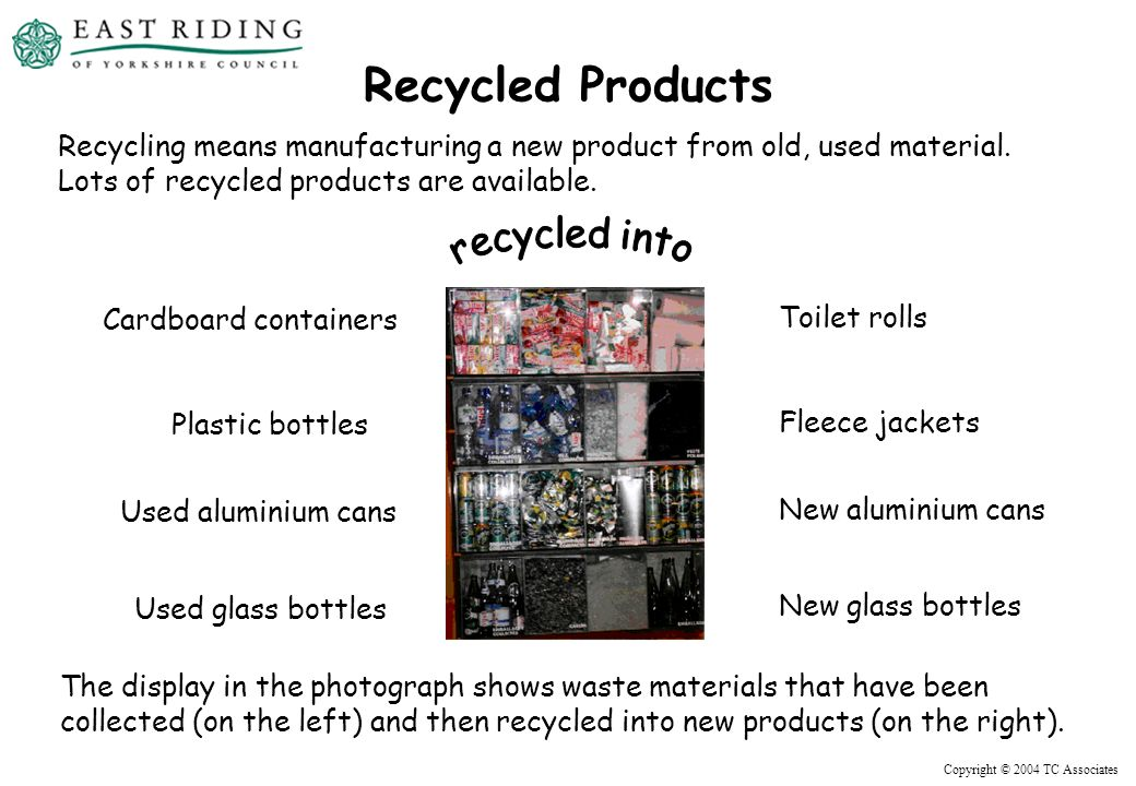 Copyright © 2004 TC Associates Recycled Products Recycling means manufacturing a new product from old, used material.