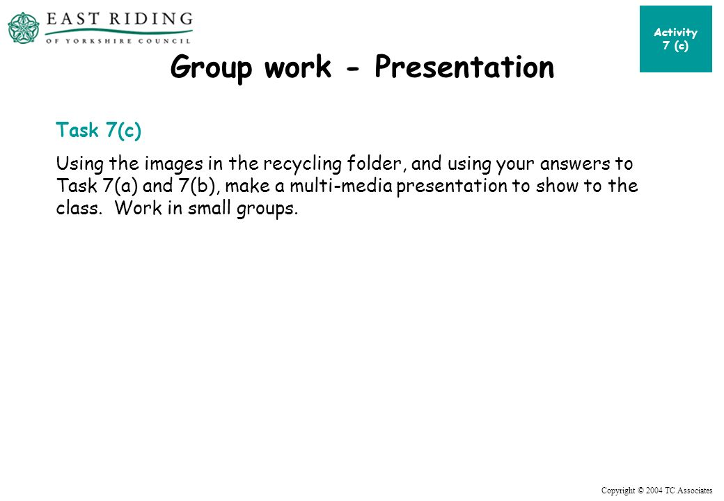 Copyright © 2004 TC Associates Group work - Presentation Task 7(c) Using the images in the recycling folder, and using your answers to Task 7(a) and 7(b), make a multi-media presentation to show to the class.