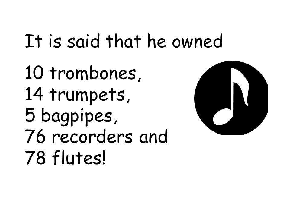 It is said that he owned 10 trombones, 14 trumpets, 5 bagpipes, 76 recorders and 78 flutes!