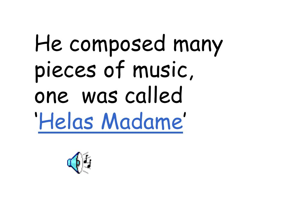 He composed many pieces of music, one was calledHelas MadameHelas Madame