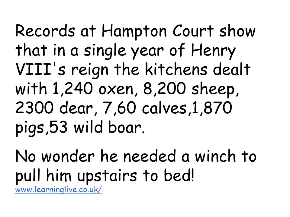 Records at Hampton Court show that in a single year of Henry VIII s reign the kitchens dealt with 1,240 oxen, 8,200 sheep, 2300 dear, 7,60 calves,1,870 pigs,53 wild boar.