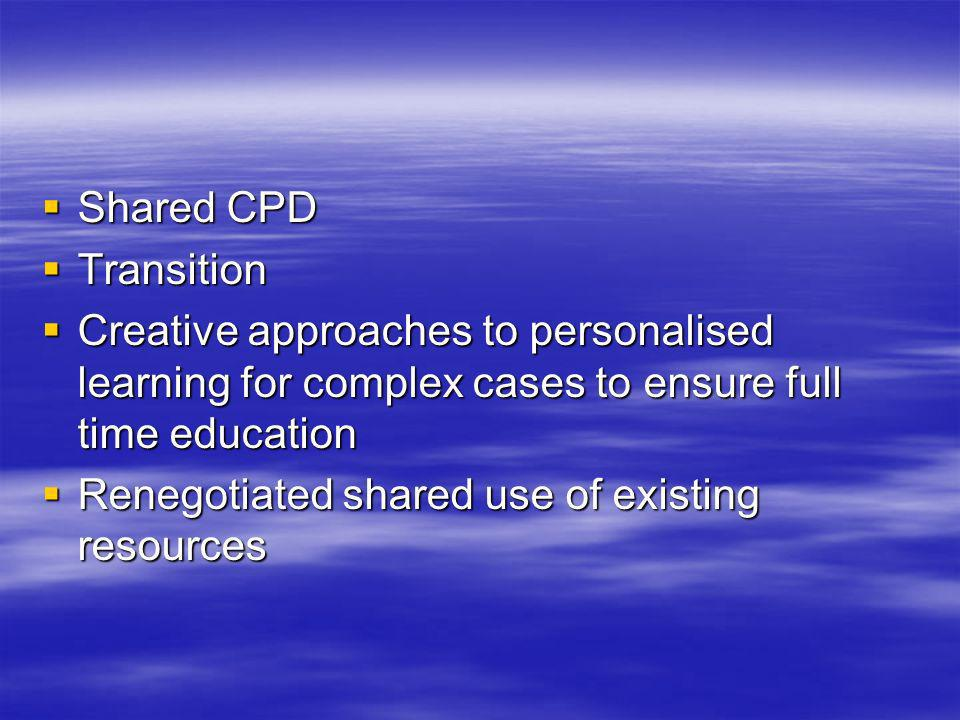 Shared CPD Shared CPD Transition Transition Creative approaches to personalised learning for complex cases to ensure full time education Creative appr