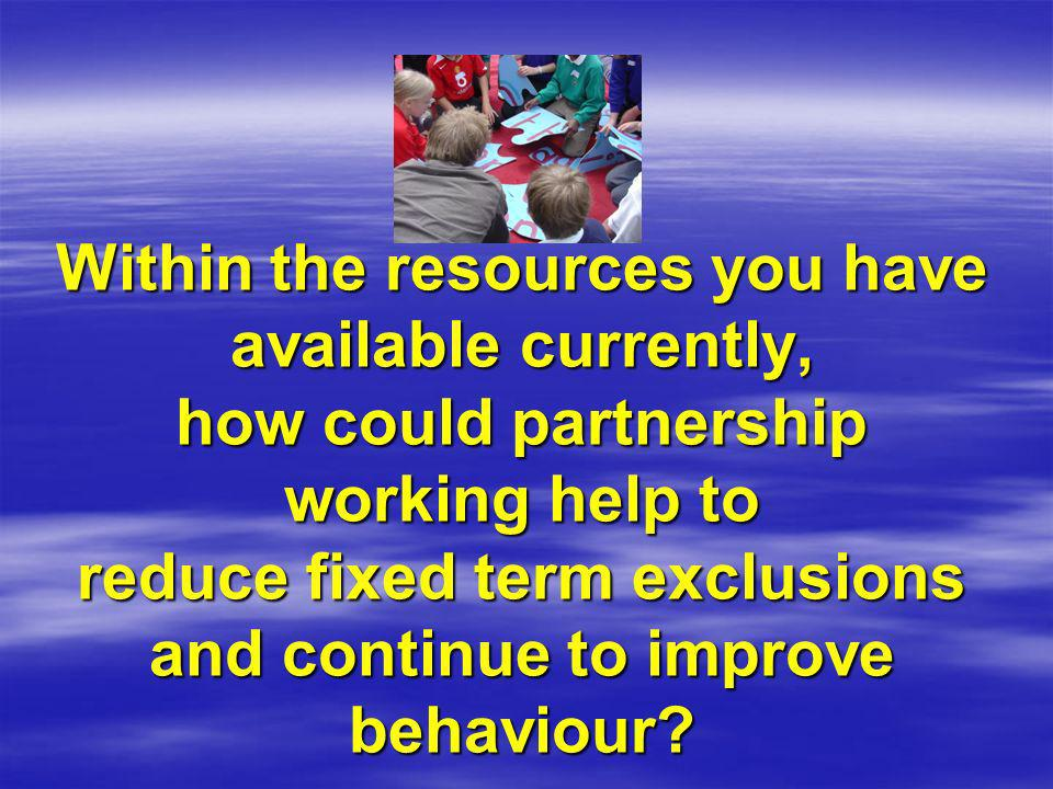 Within the resources you have available currently, how could partnership working help to reduce fixed term exclusions and continue to improve behaviour
