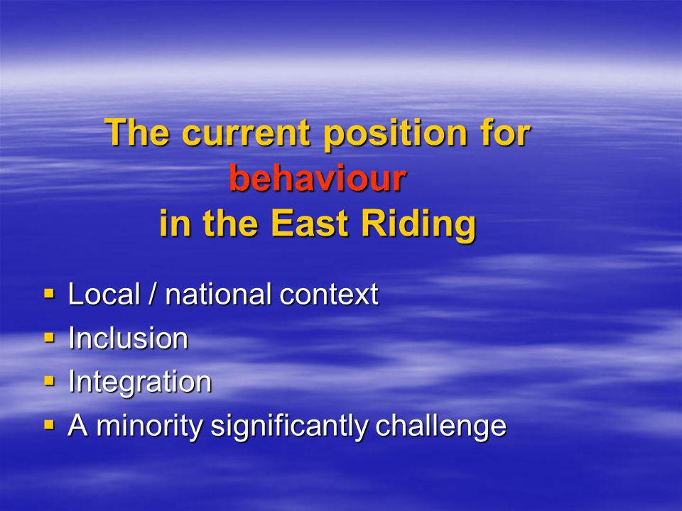 The current position for behaviour in the East Riding Local / national context Local / national context Inclusion Inclusion Integration Integration A