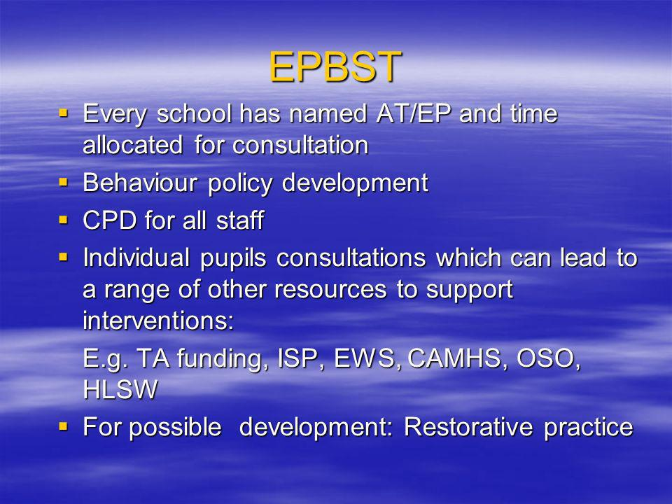 EPBST Every school has named AT/EP and time allocated for consultation Every school has named AT/EP and time allocated for consultation Behaviour policy development Behaviour policy development CPD for all staff CPD for all staff Individual pupils consultations which can lead to a range of other resources to support interventions: Individual pupils consultations which can lead to a range of other resources to support interventions: E.g.