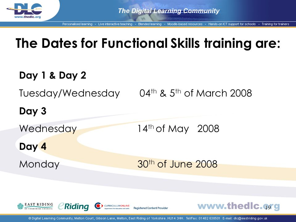 19 The Dates for Functional Skills training are: Day 1 & Day 2 Tuesday/Wednesday 04 th & 5 th of March 2008 Day 3 Wednesday 14 th of May 2008 Day 4 Monday 30 th of June 2008