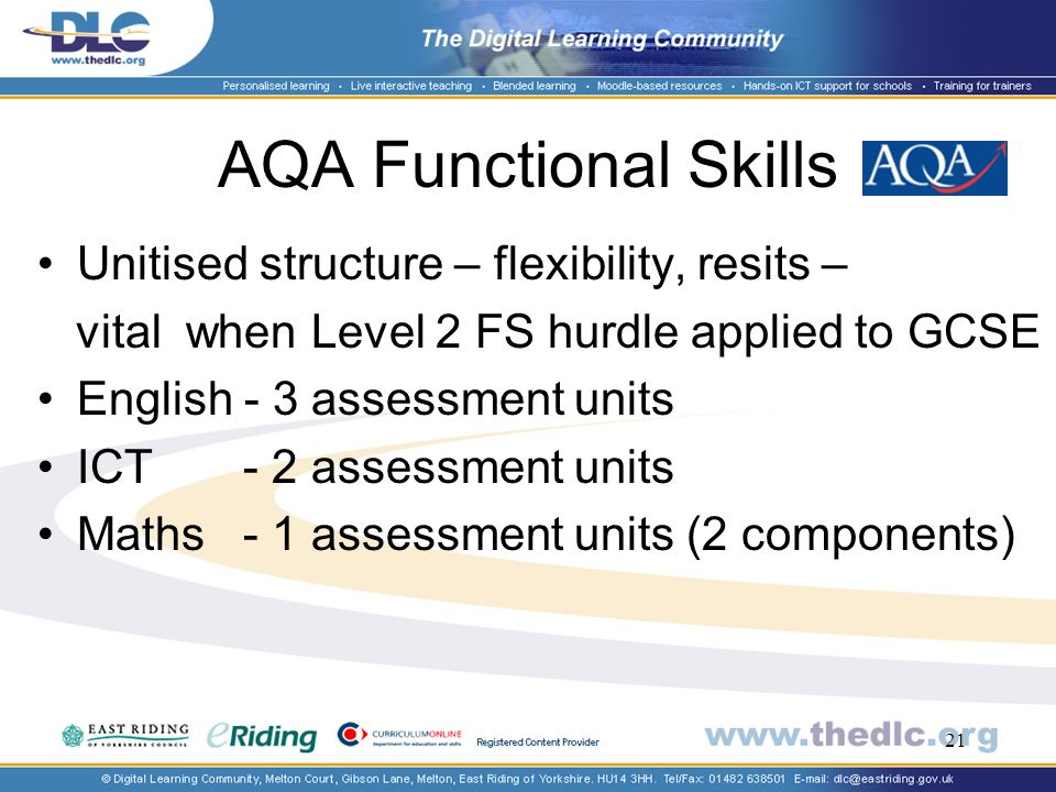 21 AQA Functional Skills Unitised structure – flexibility, resits – vital when Level 2 FS hurdle applied to GCSE English - 3 assessment units ICT - 2 assessment units Maths - 1 assessment units (2 components)