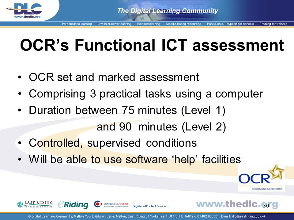 30 OCRs Functional ICT assessment OCR set and marked assessment Comprising 3 practical tasks using a computer Duration between 75 minutes (Level 1) and 90 minutes (Level 2) Controlled, supervised conditions Will be able to use software help facilities