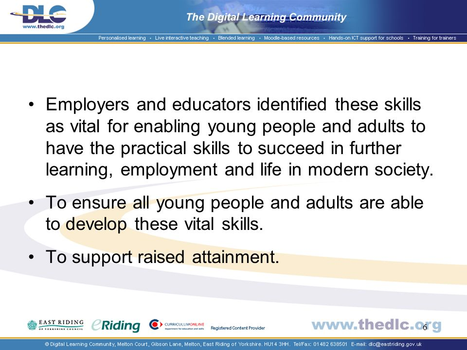 6 Employers and educators identified these skills as vital for enabling young people and adults to have the practical skills to succeed in further learning, employment and life in modern society.