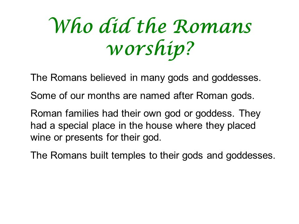 Who did the Romans worship? The Romans believed in many gods and goddesses. Some of our months are named after Roman gods. Roman families had their ow