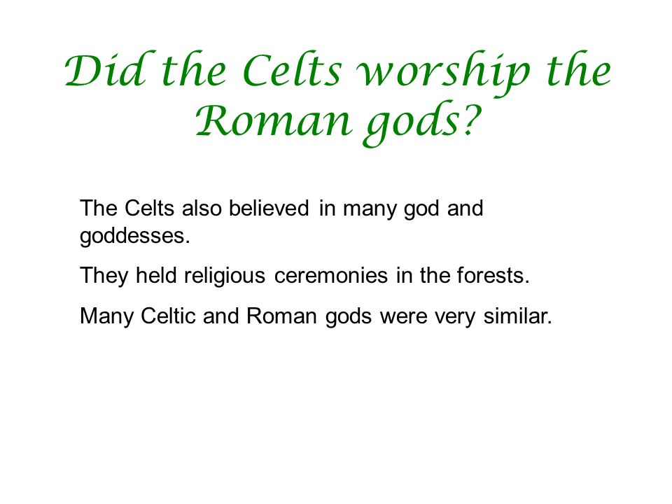 Did the Celts worship the Roman gods? The Celts also believed in many god and goddesses. They held religious ceremonies in the forests. Many Celtic an