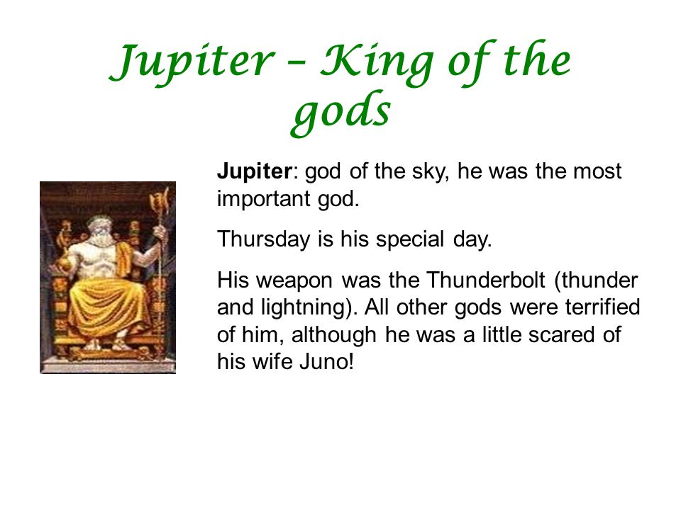 Jupiter – King of the gods Jupiter: god of the sky, he was the most important god. Thursday is his special day. His weapon was the Thunderbolt (thunde