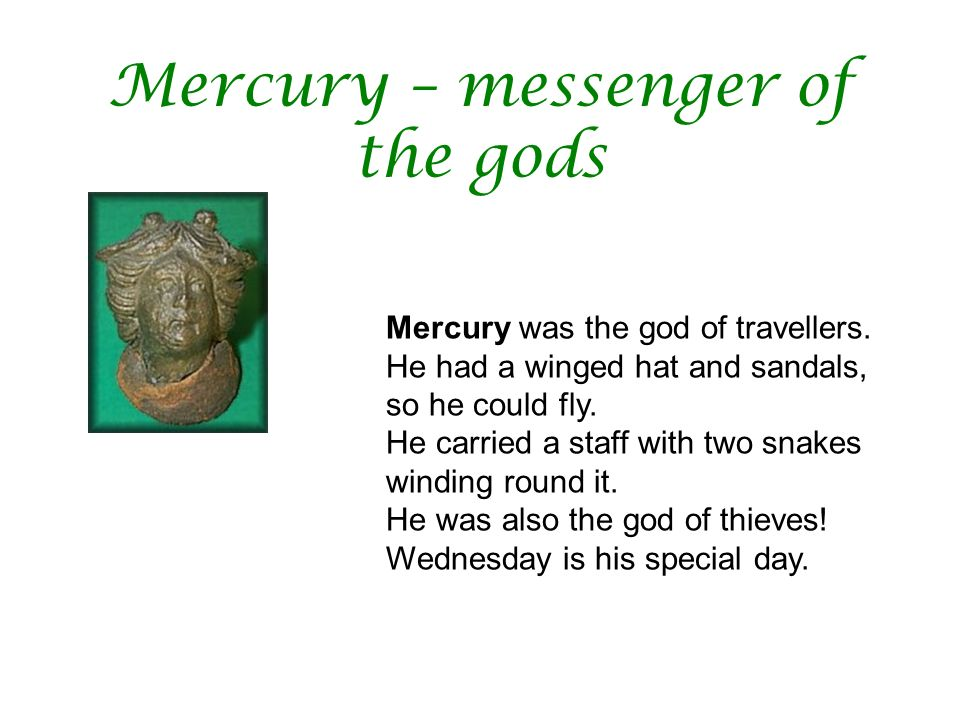 Mercury – messenger of the gods Mercury was the god of travellers. He had a winged hat and sandals, so he could fly. He carried a staff with two snake