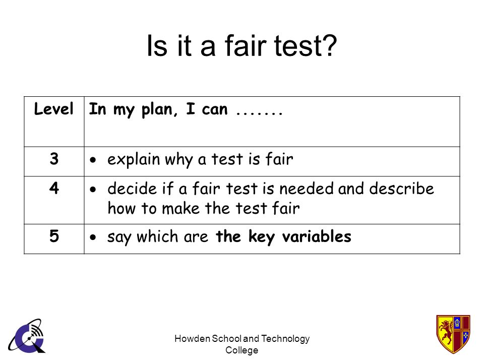 Howden School and Technology College Is it a fair test? LevelIn my plan, I can....... 3 explain why a test is fair 4 decide if a fair test is needed a