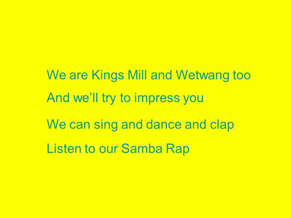 We are Kings Mill and Wetwang too And well try to impress you We can sing and dance and clap Listen to our Samba Rap