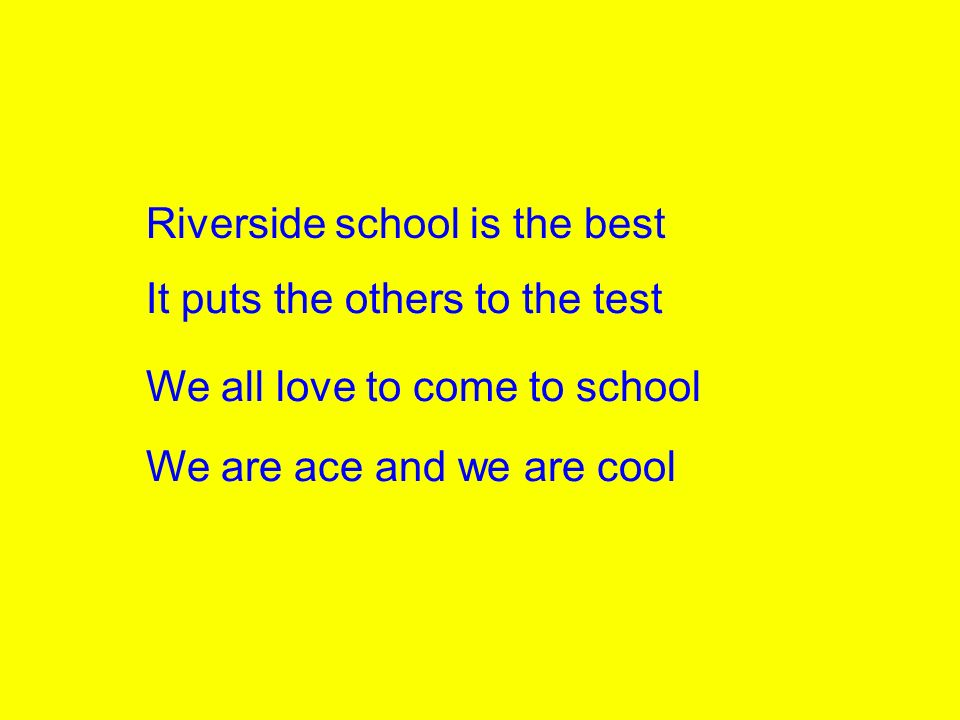 Riverside school is the best It puts the others to the test We all love to come to school We are ace and we are cool