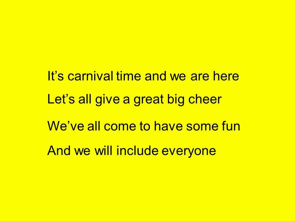 Its carnival time and we are here Lets all give a great big cheer Weve all come to have some fun And we will include everyone
