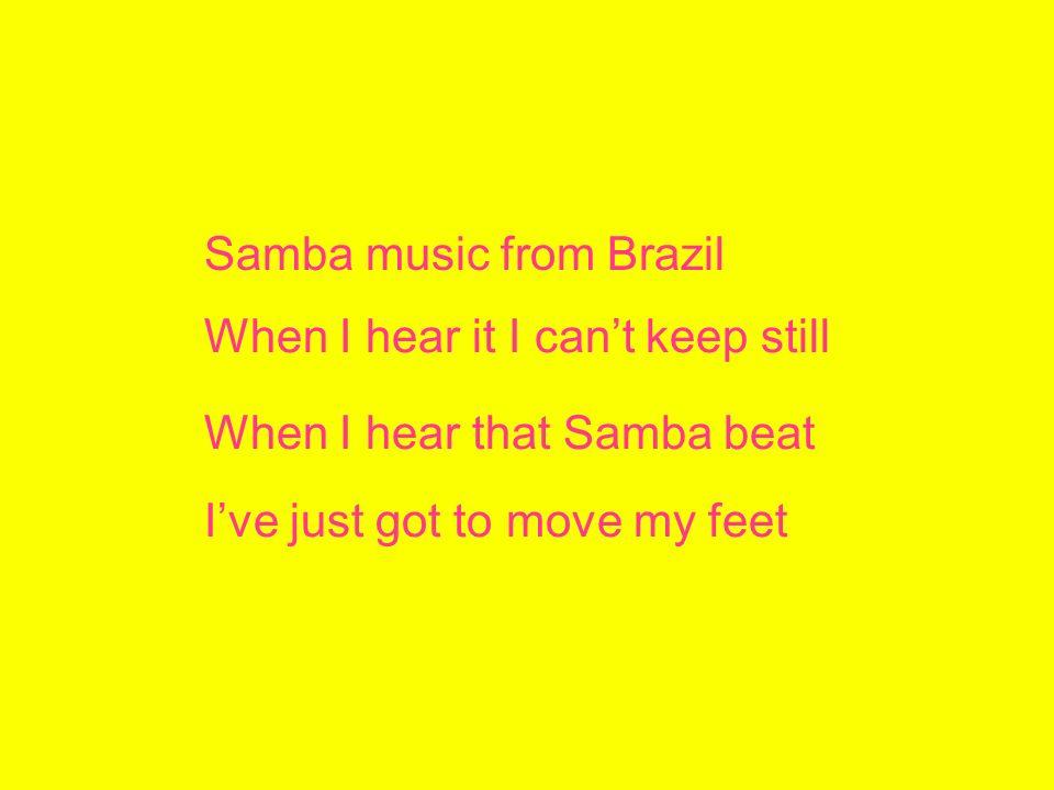 Samba music from Brazil When I hear it I cant keep still When I hear that Samba beat Ive just got to move my feet
